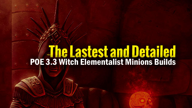 The-Lastest-and-Detailed-POE-3.3-Witch-Elementalist-Minions-Builds-